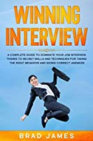 Winning Interview: A Complete Guide to Dominate Your Job Interview Thanks to Secret Skills and Techniques for Taking the Right Behavior and Giving Correct Answers