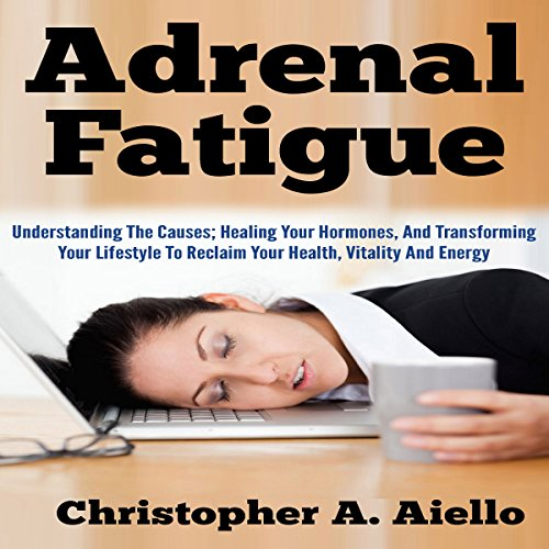 Adrenal Fatigue     Understanding the Causes; Healing Your Hormones, and Transforming Your Lifestyle to Reclaim Your Health, Vitality and Energy              By:                                                                                                                                 Christopher Aiello                               Narrated by:                                                                                                                                 Chris Brinkley                      Length: 38 mins     7 ratings     Overall 4.4