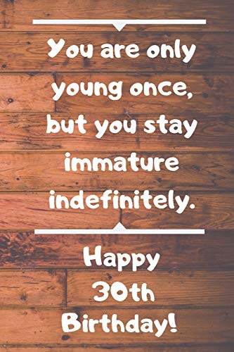 You are only young once, but you stay immature indefinitely. Happy 30th Birthday!: You are only young once, but you stay immature indefinitely. 30th ... Appreciation Gift (6 x 9 - 110 Blank Lined Pa