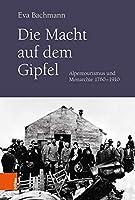 Die Macht Auf Dem Gipfel: Alpentourismus Und Monarchie 1760-1910