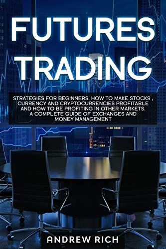 FUTURES TRADING: STRATEGIES FOR BEGINNERS. HOW TO MAKE STOCKS , CURRENCY AND CRYPTOCURRENCIES PROFITABLE AND HOW TO BE PROFITING IN OTHER MARKETS. A COMPLETE GUIDE OF EXCHANGES AND MONEY MANAGEMENT
