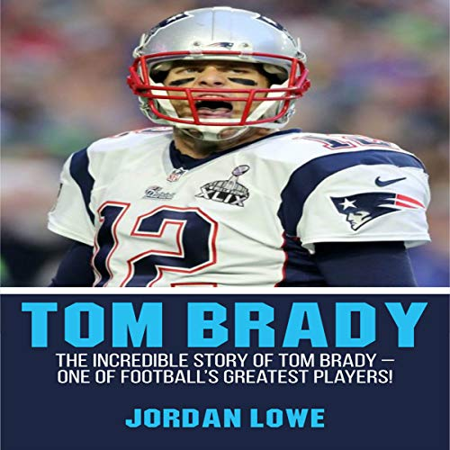Tom Brady: The Incredible Story of Tom Brady - One of Football's Greatest Players! audiobook cover art