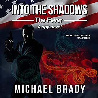 Into the Shadows: The Fever     A Spy Novel              By:                                                                                                                                 Michael Brady                               Narrated by:                                                                                                                                 Donald Corren                      Length: 8 hrs and 49 mins     11 ratings     Overall 3.6
