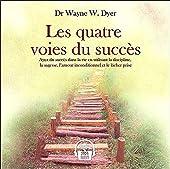 Les quatre voies du succès - Ayez du succès dans la vie en utilisant la discipline, la sagesse, l'amour inconditionnel et le lâcher prise de Dr Wayne W. Dyer