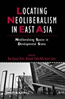 Locating Neoliberalism in East Asia: Neoliberalizing Spaces in Developmental States (IJURR Studies in Urban and Social Change Book Series)