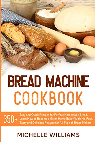 Bread Machine Cookbook: 350+ Easy and Quick Recipes for Perfect Homemade Bread. Learn How to Become a Great Home Baker With No-Fuss, Tasty and Delicious Dishes for All Type of Bread Makers.