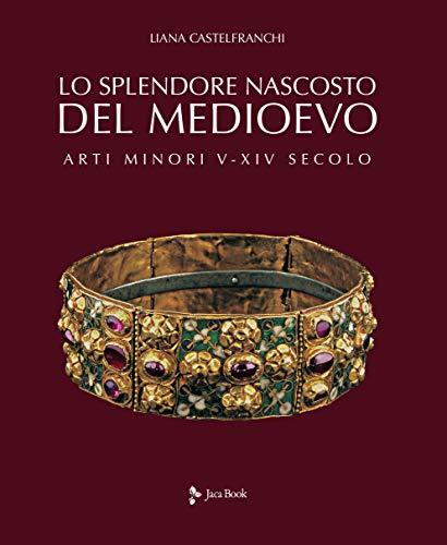 Lo splendore nascosto del Medioevo. Arti minori V-XIV secolo. Ediz. a colori