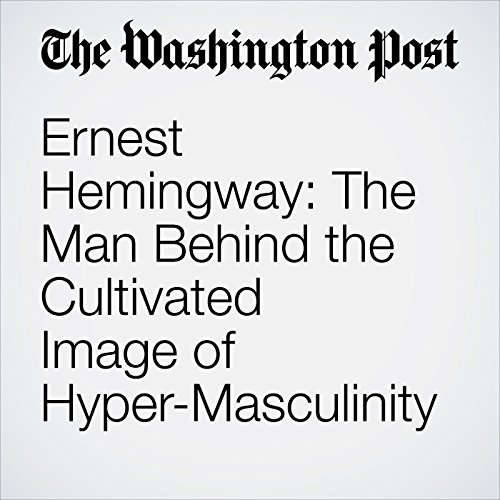 Ernest Hemingway: The Man Behind the Cultivated Image of Hyper-Masculinity audiobook cover art
