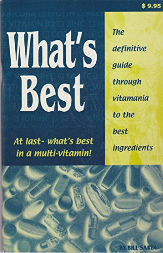 What's Best (At Last What's Best In A Multivitamin, The Definitive Guide Thru Vitamania To The Best Ingredients)