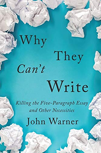 Image OfWhy They Can't Write: Killing The Five-Paragraph Essay And Other Necessities