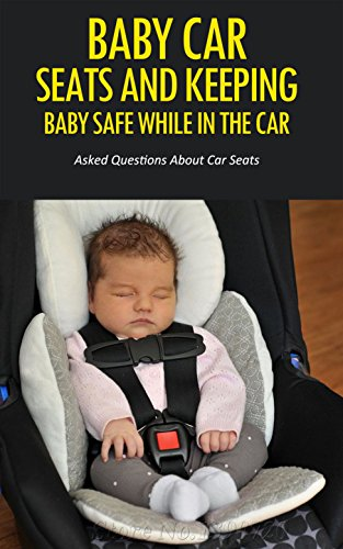 Baby Car Seats and Keeping Baby Safe While in the Car: Asked Questions About Car Seats (English Edition)