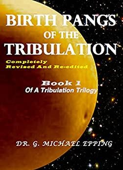 Birth Pangs of the Tribulation: Revised 3rd Edition (End Time Tribulation Book 1) by [Gary Michael Epping]