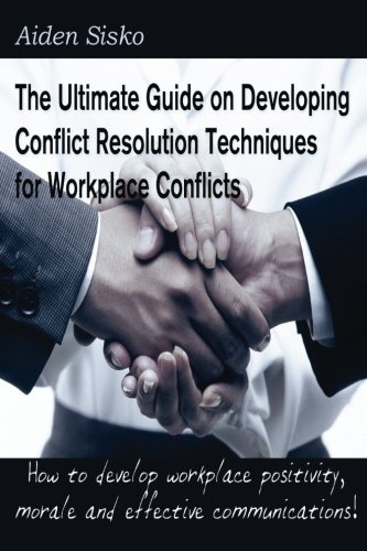 The Ultimate Guide on Developing Conflict Resolution Techniques for Workplace Conflicts: How to develop workplace positivity, morale,communications...