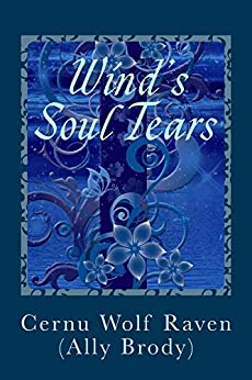 Wind's Soul Tears:: Poems of Fate, Spirit, the Heart and Soul (April 2008 - August 2008) (November 2010 - August 2011) (Poetry Book 3) by [Cernu Wolf Raven (Ally Brody)]