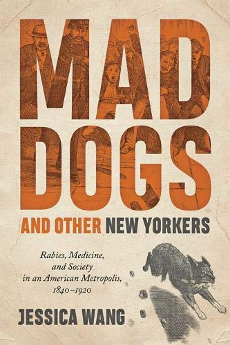 Mad Dogs and Other New Yorkers: Rabies, Medicine, and Society in an American Metropolis, 1840–1920 (Animals, History, Culture) by Jessica Wang