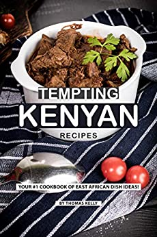 Tempting Kenyan Recipes: Your #1 Cookbook of East African Dish Ideas! by [Thomas Kelly]