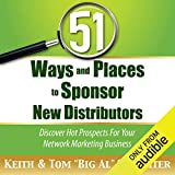 51 Ways and Places to Sponsor New Distributors: Discover Hot Prospects for Your Network Ma...