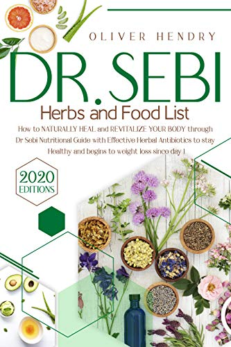 Dr. Sebi Herbs and Food List: How to Naturally Heal and Revitalize your Body through Dr. Sebi Nutritional Guide with Effective Herbal Antibiotics to stay Healthy and begins to Weight Loss since Day 1 by [Oliver  Hendry]
