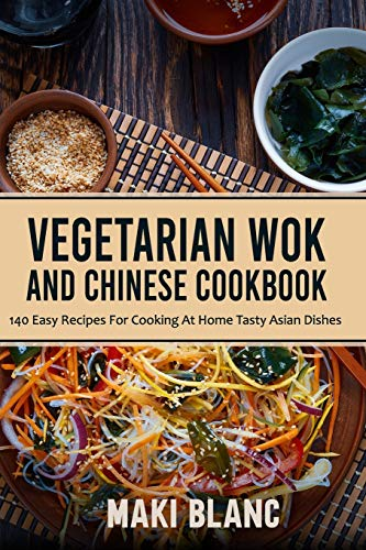 Vegetarian Wok And Chinese Cookbook: 140 Easy Recipes For Cooking At Home Tasty Asian Dishes