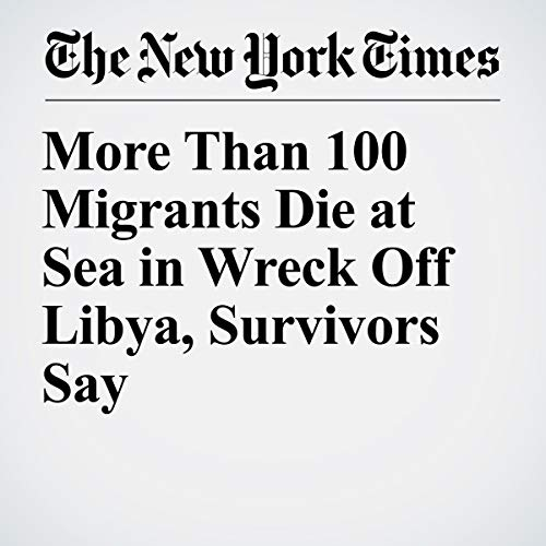 『More Than 100 Migrants Die at Sea in Wreck Off Libya, Survivors Say』のカバーアート