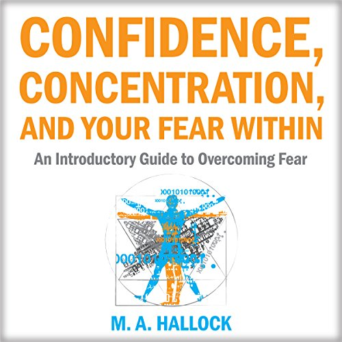 Confidence, Concentration and Your Fear Within     An Introductory Guide to Overcoming Fear              By:                                                                                                                                 M.A. Hallock                               Narrated by:                                                                                                                                 Alex Freeman                      Length: 2 hrs and 14 mins     Not rated yet     Overall 0.0