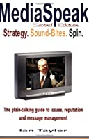 Mediaspeak: Strategy. Sound-Bites. Spin. : The plain-talking guide to issues, reputation and message management 0973447206 Book Cover