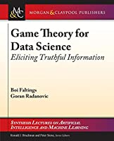 Game Theory for Data Science: Eliciting Truthful Information (Synthesis Lectures on Artificial Intelligence and Machine Learning)