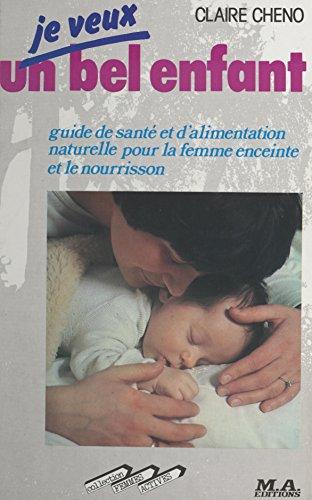 Je veux un bel enfant: Guide de santé et d'alimentation naturelle pour la femme enceinte et le nourrisson (French Edition)