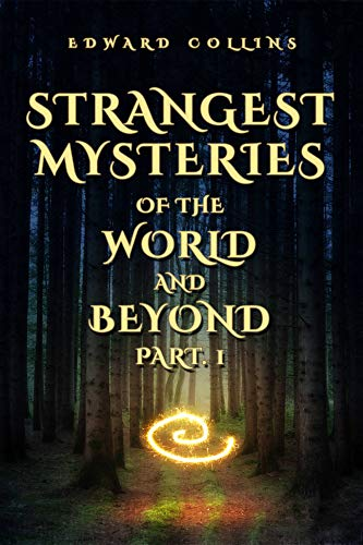 Strangest Mysteries of the World and Beyond (Part. 1): Ancient Mysteries, UFO's, Unsolved Crimes, Monsters, Hauntings, Puzzling People, Hidden Cities & Lost Civilizations, Mystical