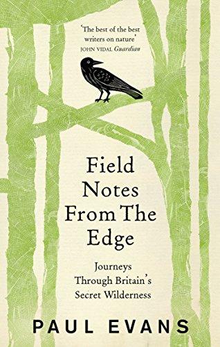 Field Notes from the Edge: Journeys Through Britain's Secret Wilderness