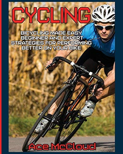 Cycling: Bicycling Made Easy: Beginner and Expert Strategies For Performing Better On Your Bike (Cycling Training For Fitness & Sports Competition Beginners & Expert Book 1)