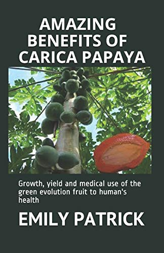AMAZING BENEFITS OF CARICA PAPAYA: Growth, yield and medical use of the green evolution fruit to human's health