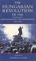 The Hungarian Revolution of 1956: Reform, Revolt and Repression, 1953-1963