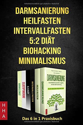 Darmsanierung - Heilfasten - Intervallfasten - 5:2 Diät - Biohacking - Minimalismus: Das 6 in 1 Praxisbuch