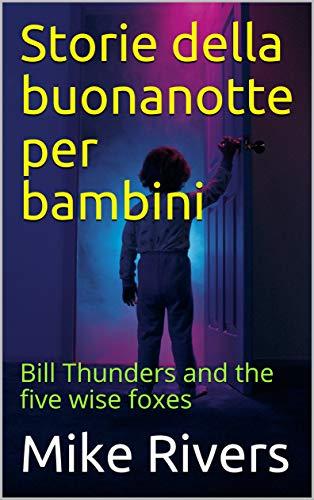 Storie della buonanotte per bambini: Bill Thunders and the five wise foxes (Italian Edition)