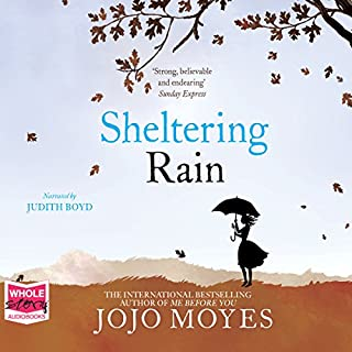 Sheltering Rain                   By:                                                                                                                                 Jojo Moyes                               Narrated by:                                                                                                                                 Judith Boyd                      Length: 14 hrs and 12 mins     48 ratings     Overall 4.3