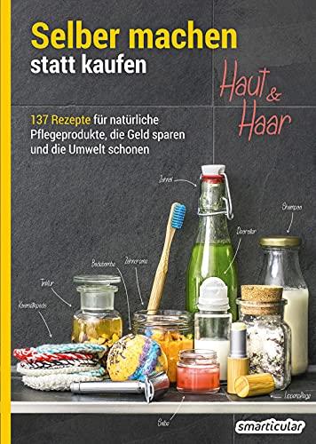 Selber machen statt kaufen – Haut und Haar: 137 Rezepte für natürliche Pflegeprodukte, die Geld sparen und die Umwelt schonen