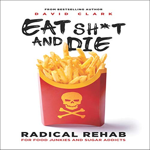 Eat Sh*t and Die: Radical Rehab for Food Junkies and Sugar Addicts