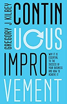 Continuous Improvement: Why It Is Essential to the Success of Your Business and How to Achieve It by [Gregory J Kilbey]