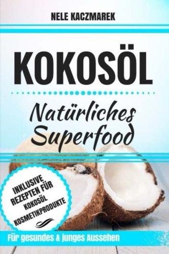 Kokosöl: Natürliches Superfood - Mit Kokosöl den Stoffwechsel anregen, Fett verbrennen, natürliche Schönheit und ein gesundes Wohlbefinden erlangen (Stoffwechsel anregen, Abnehmen mit Kokosöl)