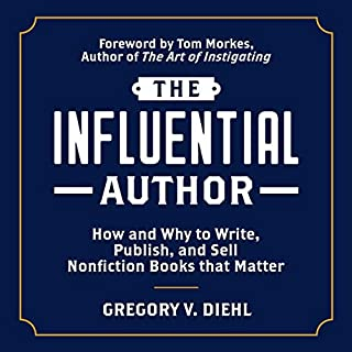 The Influential Author: How and Why to Write, Publish, and Sell Nonfiction Books that Matter                   By:                                                                                                                                 Gregory Diehl,                                                                                        Tom Morkes - foreword                               Narrated by:                                                                                                                                 Gregory V. Diehl                      Length: 13 hrs and 42 mins     Not rated yet     Overall 0.0