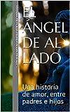 El Ángel de al Lado: Una historia de amor, entre padres e hijos