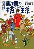 誰も見たことのない琉球―〈琉球の歴史〉ビジュアル読本