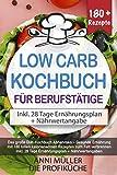 DAS LOW CARB KOCHBUCH FÜR BERUFSTÄTIGE: Das große Diät-Kochbuch Abnehmen – Gesunde Ernährung mit 180 tollen kalorienarmen Rezepten zum Fett verbrennen - inkl. 28 Tage Ernährungsplan + Nährwertangaben