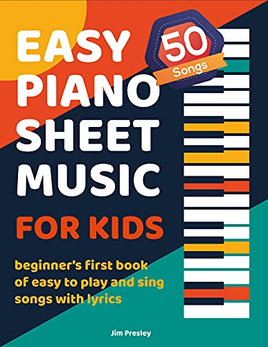 Easy Piano Sheet Music For Kids: Beginner's First Book Of Easy To Play And Sing Songs With Lyrics 50 Classic To Modern Songs For Beginning Piano Players Children