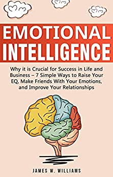 Emotional Intelligence: Why it is Crucial for Success in Life and Business - 7 Simple Ways to Raise Your EQ, Make Friends with Your Emotions, and Improve Your Relationships (English Edition) van [James  W. Williams]