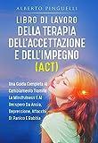 LIBRO DI LAVORO DELLA TERAPIA DELL'ACCETTAZIONE E DELL'IMPEGNO (ACT): UNA GUIDA COMPLETA AL CAMBIAMENTO TRAMITE LA MINDFULNESS E AL RECUPERO DA ANSIA, ... DI PANICO E RABBIA (Italian Edition)