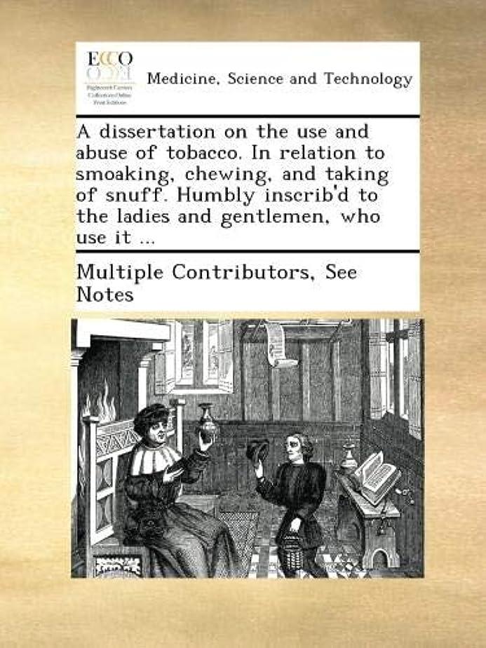 少なくとも宴会アクティブA dissertation on the use and abuse of tobacco. In relation to smoaking, chewing, and taking of snuff. Humbly inscrib'd to the ladies and gentlemen, who use it ...