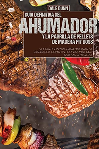 GUÍA DEFINITIVA DEL AHUMADOR Y LA PARRILLA DE PELLETS DE MADERA PIT BOSS: La guía definitiva para dominar la barbacoa como un profesional con sabrosas recetas
