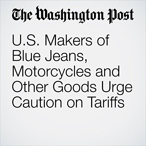 U.S. Makers of Blue Jeans, Motorcycles and Other Goods Urge Caution on Tariffs copertina